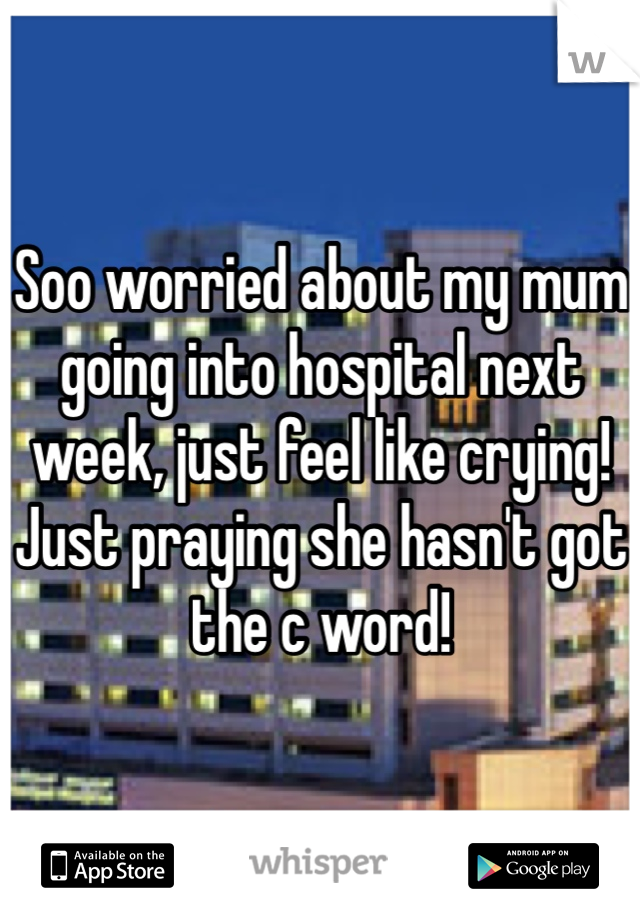 Soo worried about my mum going into hospital next week, just feel like crying! Just praying she hasn't got the c word!