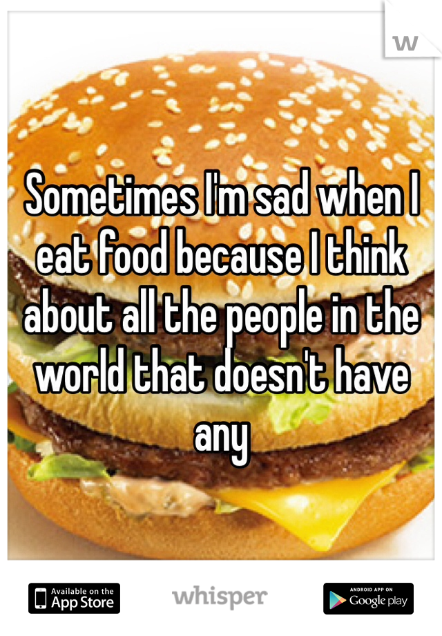 Sometimes I'm sad when I eat food because I think about all the people in the world that doesn't have any