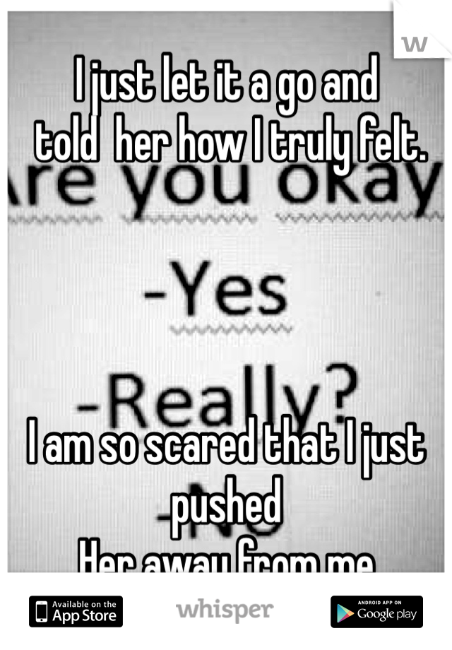 I just let it a go and  told  her how I truly felt.     I am so scared that I just pushed  Her away from me