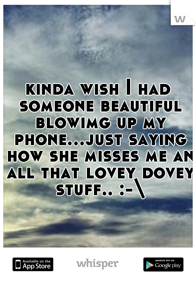 kinda wish I had someone beautiful blowimg up my phone...just saying how she misses me an all that lovey dovey stuff.. :-\