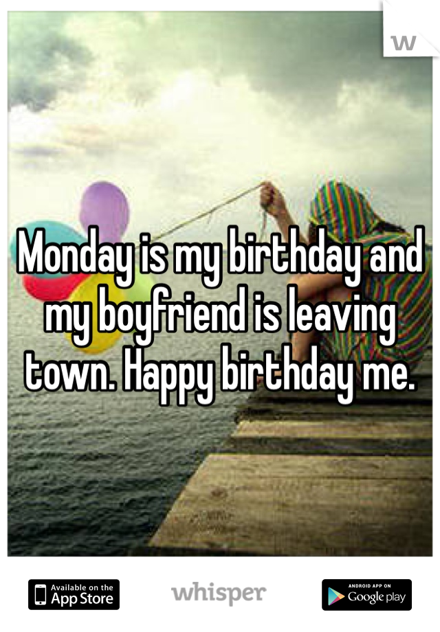 Monday is my birthday and my boyfriend is leaving town. Happy birthday me.