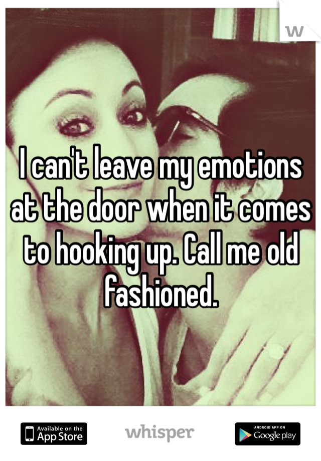 I can't leave my emotions at the door when it comes to hooking up. Call me old fashioned.