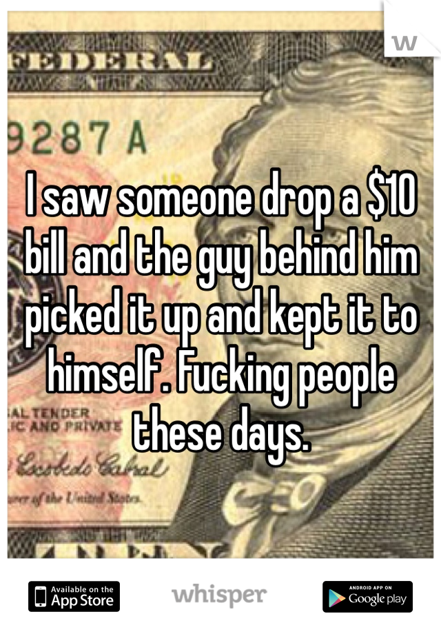 I saw someone drop a $10 bill and the guy behind him picked it up and kept it to himself. Fucking people these days.