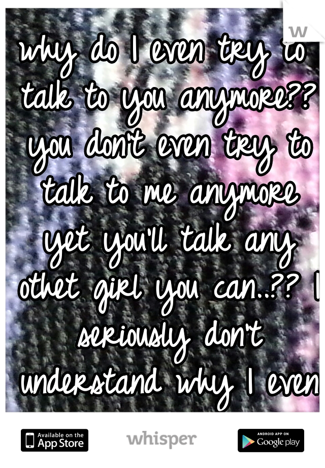 why do I even try to talk to you anymore?? you don't even try to talk to me anymore yet you'll talk any othet girl you can..?? I seriously don't understand why I even try anymore....!!!