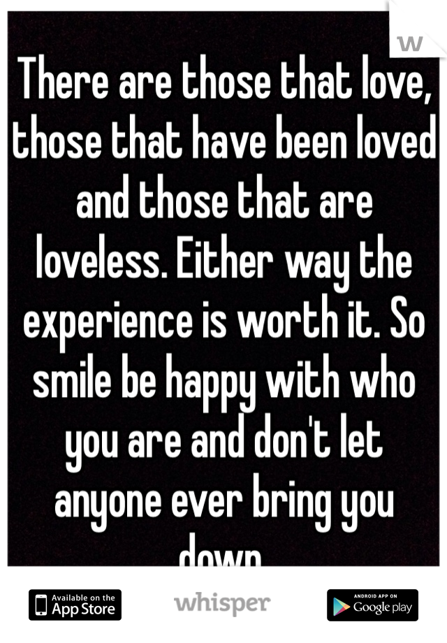 There are those that love, those that have been loved and those that are loveless. Either way the experience is worth it. So smile be happy with who you are and don't let anyone ever bring you down.