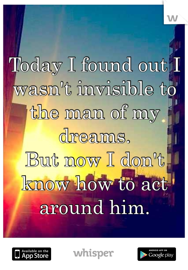 Today I found out I wasn't invisible to the man of my dreams.  But now I don't know how to act around him.