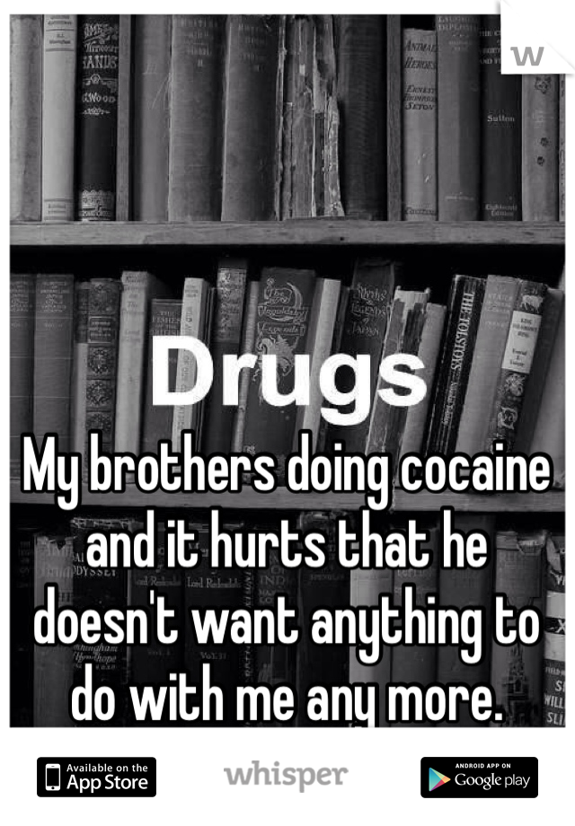 My brothers doing cocaine and it hurts that he doesn't want anything to do with me any more.