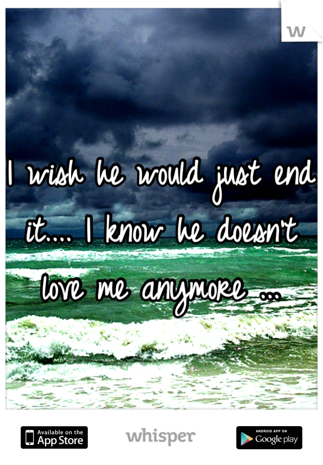 I wish he would just end it.... I know he doesn't love me anymore ...