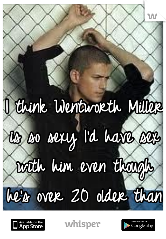 I think Wentworth Miller is so sexy I'd have sex with him even though he's over 20 older than me!