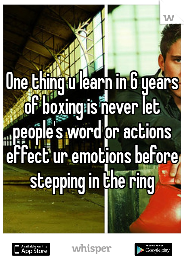 One thing u learn in 6 years of boxing is never let people's word or actions effect ur emotions before stepping in the ring
