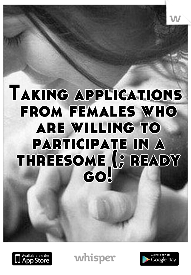 Taking applications from females who are willing to participate in a threesome (; ready go!