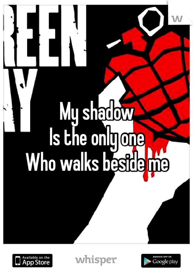 My shadow  Is the only one  Who walks beside me