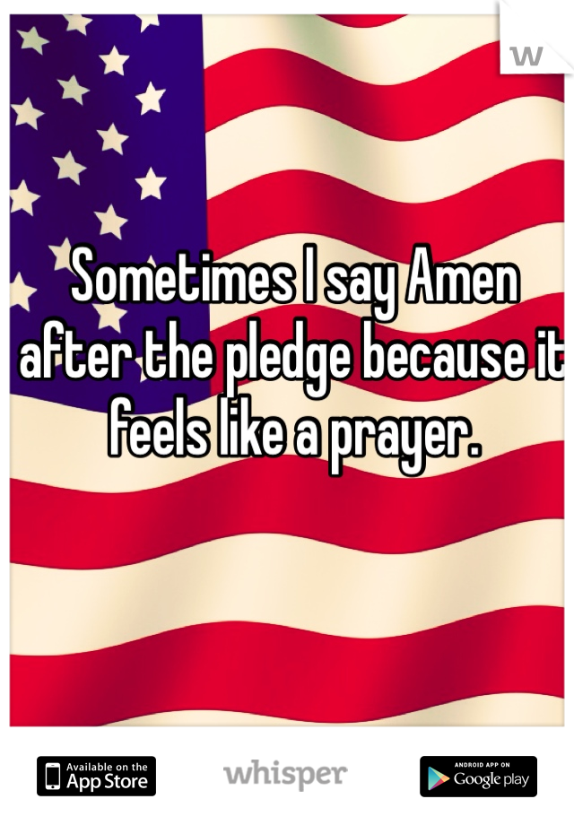 Sometimes I say Amen after the pledge because it feels like a prayer.