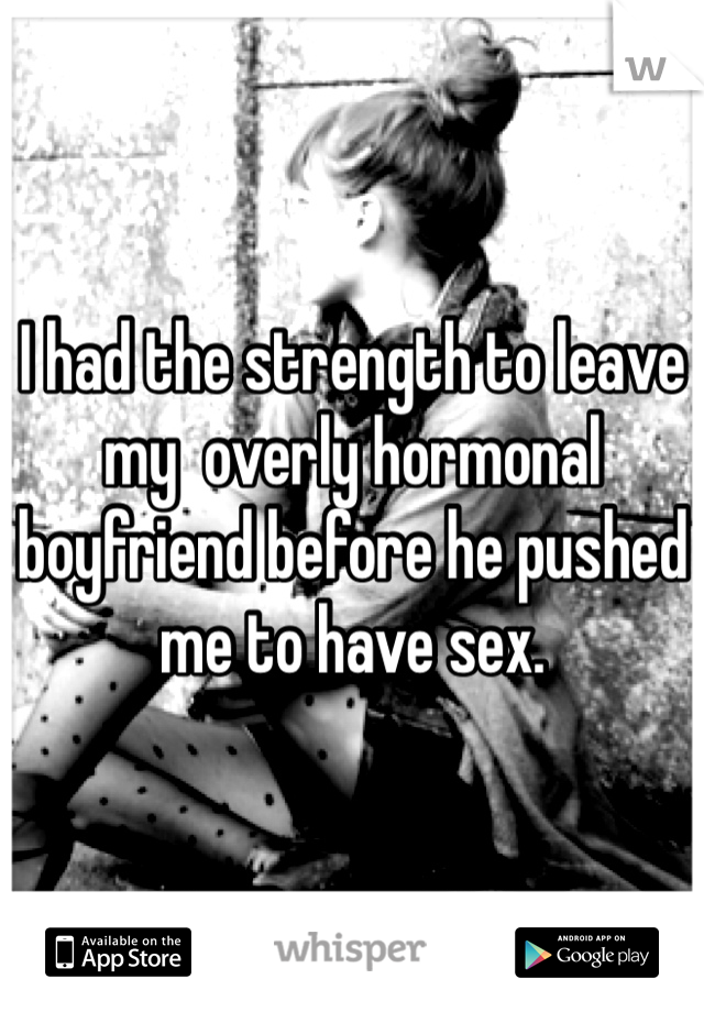 I had the strength to leave my  overly hormonal boyfriend before he pushed me to have sex.