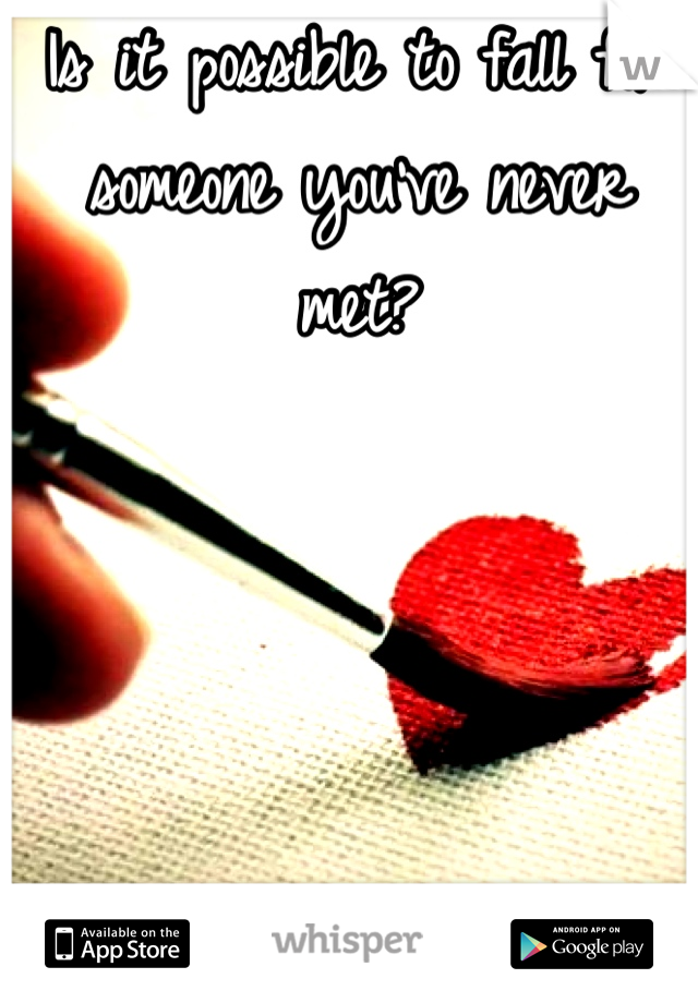 Is it possible to fall for someone you've never met?