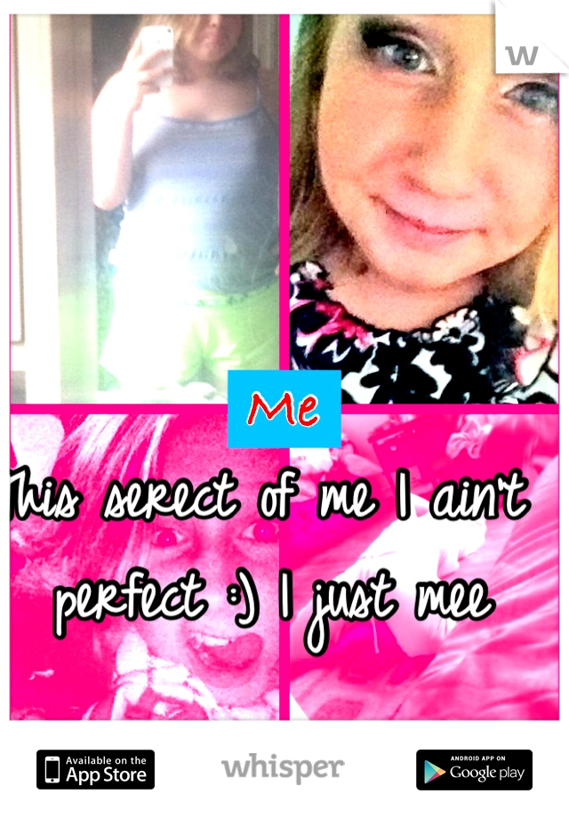 This serect of me I ain't perfect :) I just mee