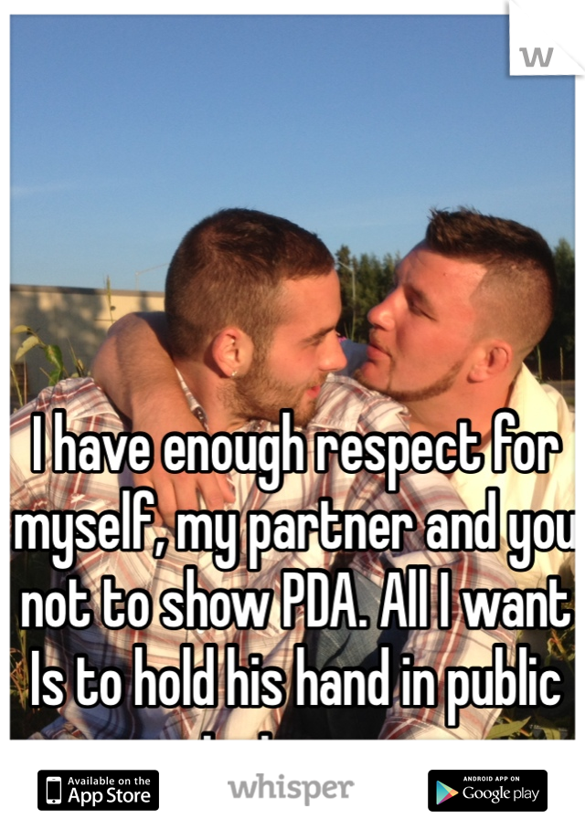 I have enough respect for myself, my partner and you not to show PDA. All I want Is to hold his hand in public just once