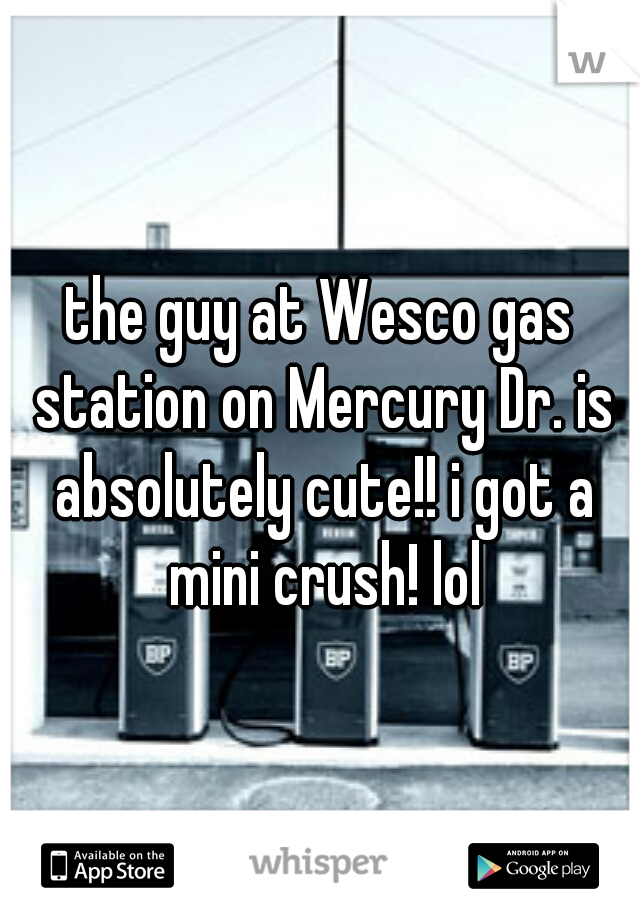 the guy at Wesco gas station on Mercury Dr. is absolutely cute!! i got a mini crush! lol