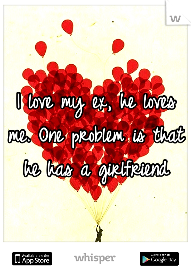 I love my ex, he loves me. One problem is that he has a girlfriend