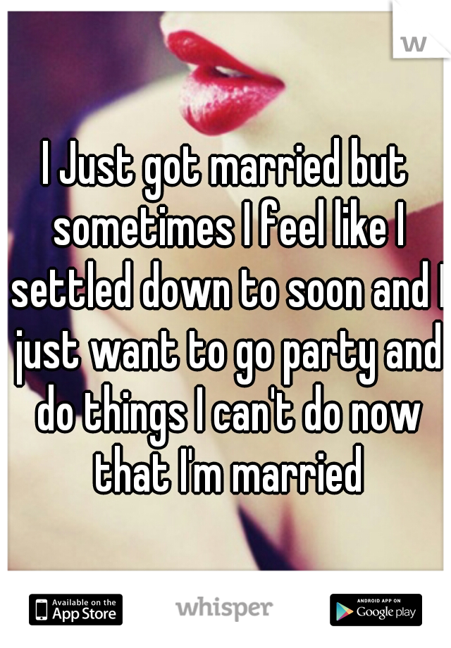 I Just got married but sometimes I feel like I settled down to soon and I just want to go party and do things I can't do now that I'm married