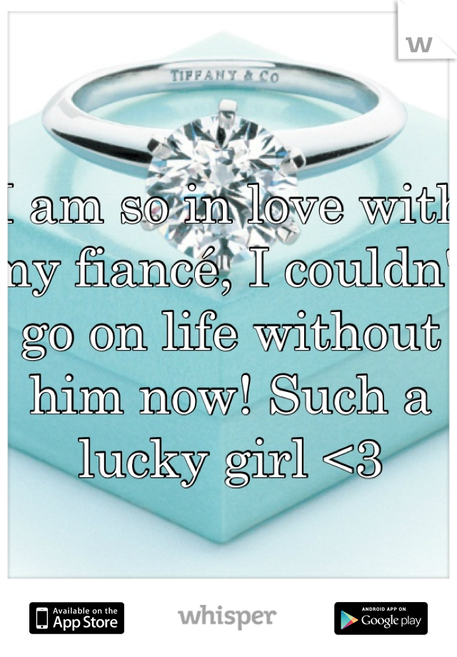 I am so in love with my fiancé, I couldn't go on life without him now! Such a lucky girl <3