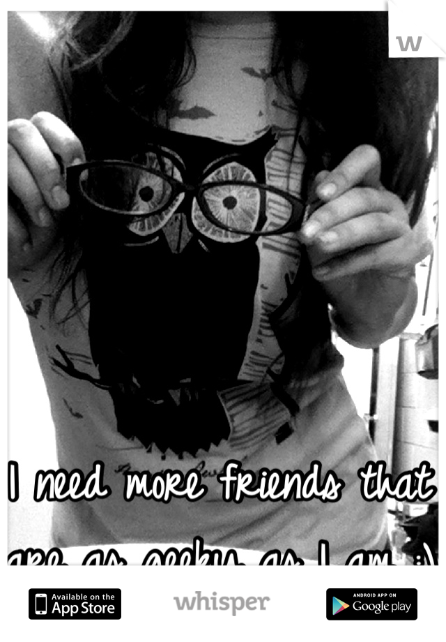 I need more friends that are as geeky as I am :)