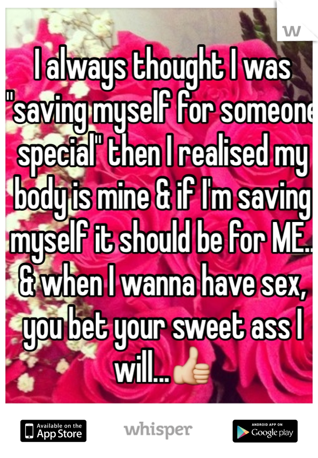 "I always thought I was ""saving myself for someone special"" then I realised my body is mine & if I'm saving myself it should be for ME..  & when I wanna have sex, you bet your sweet ass I will...👍"