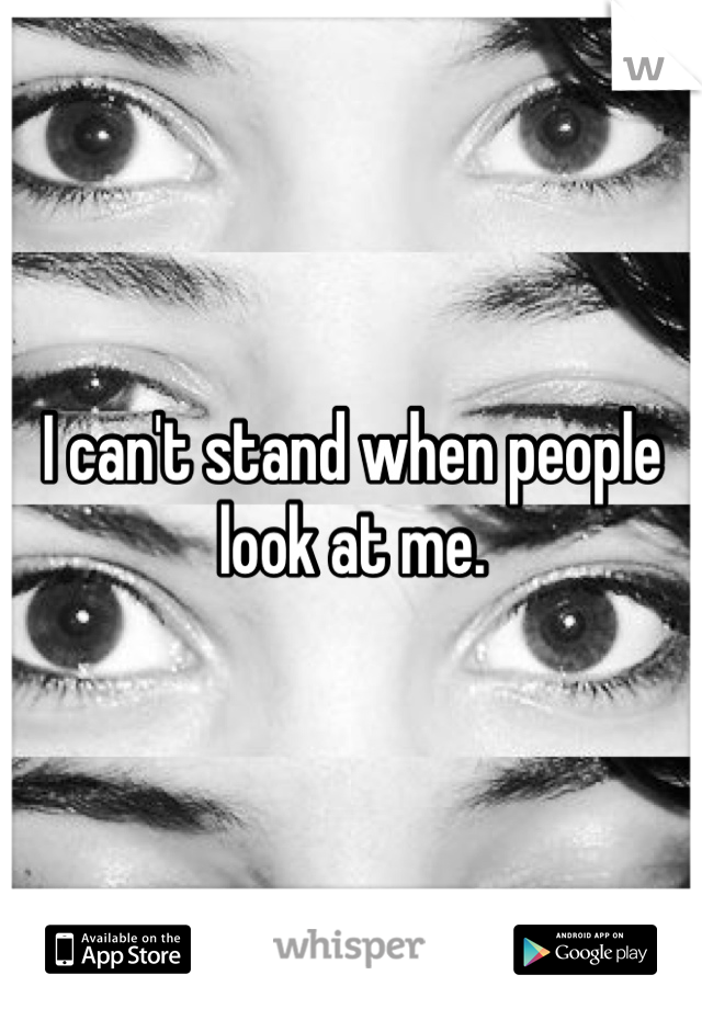 I can't stand when people look at me.