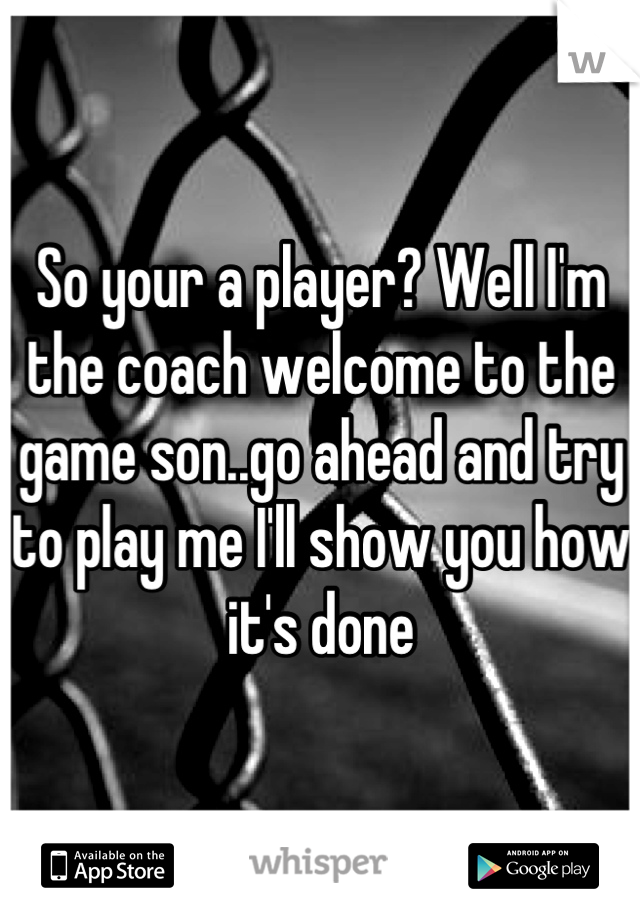 So your a player? Well I'm the coach welcome to the game son..go ahead and try to play me I'll show you how it's done