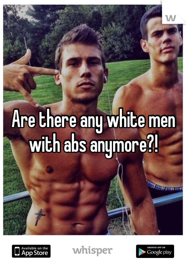 Are there any white men with abs anymore?!