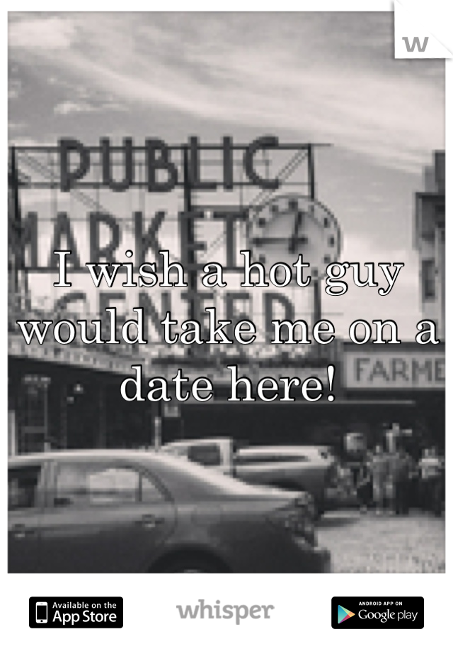 I wish a hot guy would take me on a date here!