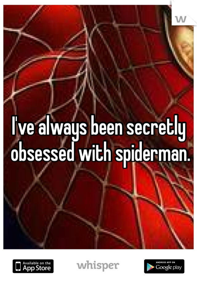 I've always been secretly  obsessed with spiderman.