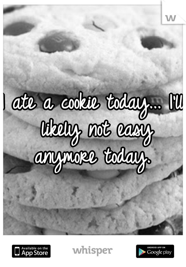 I ate a cookie today... I'll likely not easy anymore today.