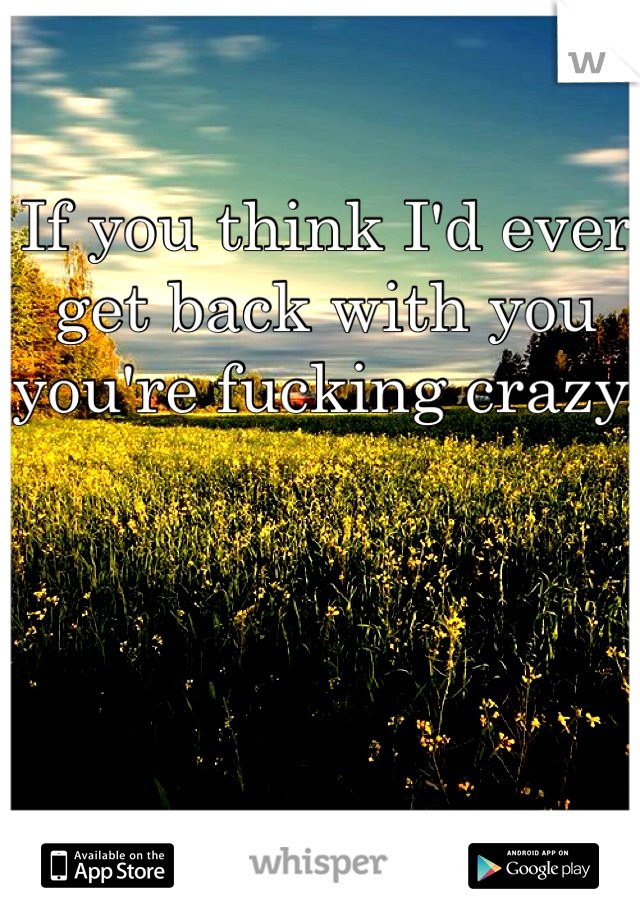 If you think I'd ever get back with you you're fucking crazy.