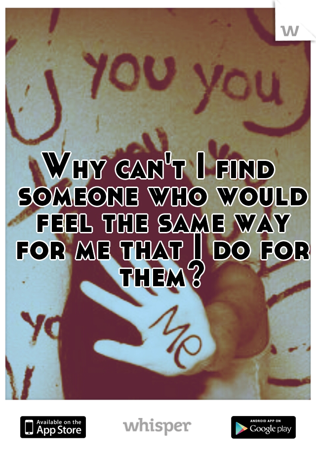 Why can't I find someone who would feel the same way for me that I do for them?