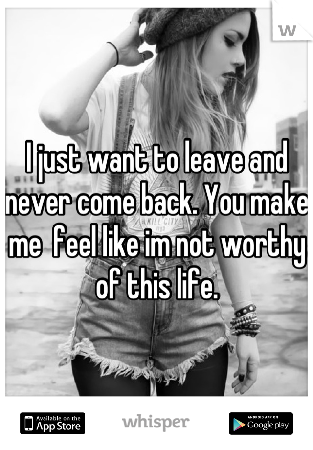 I just want to leave and never come back. You make me  feel like im not worthy of this life.
