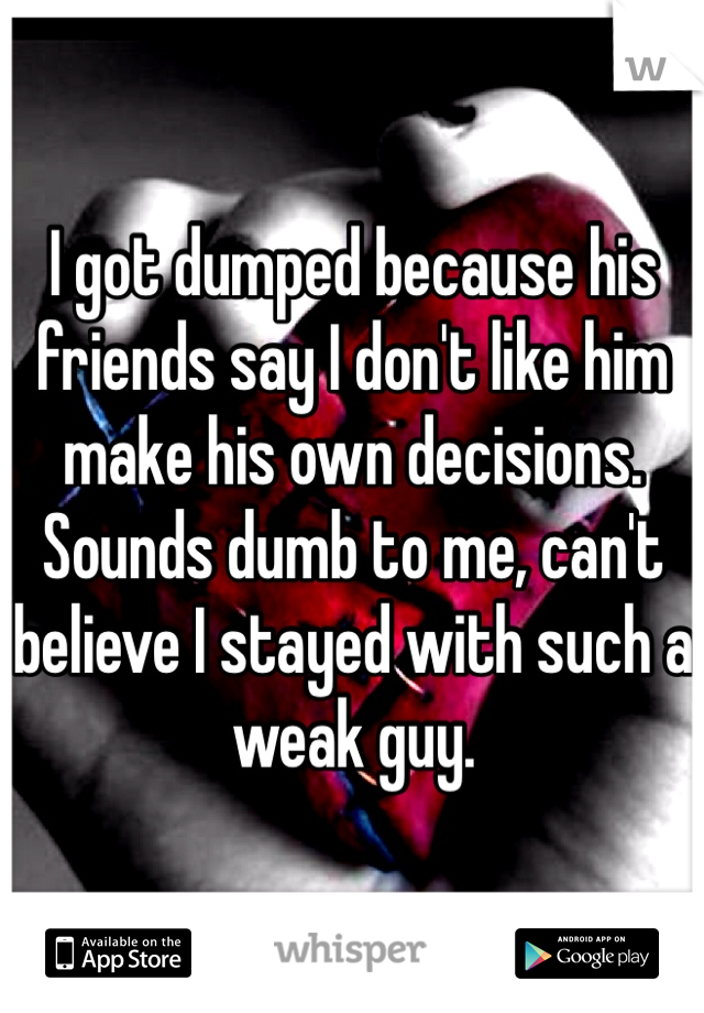 I got dumped because his friends say I don't like him make his own decisions. Sounds dumb to me, can't believe I stayed with such a weak guy.
