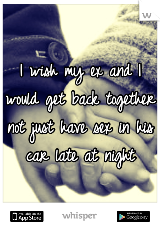 I wish my ex and I would get back together not just have sex in his car late at night