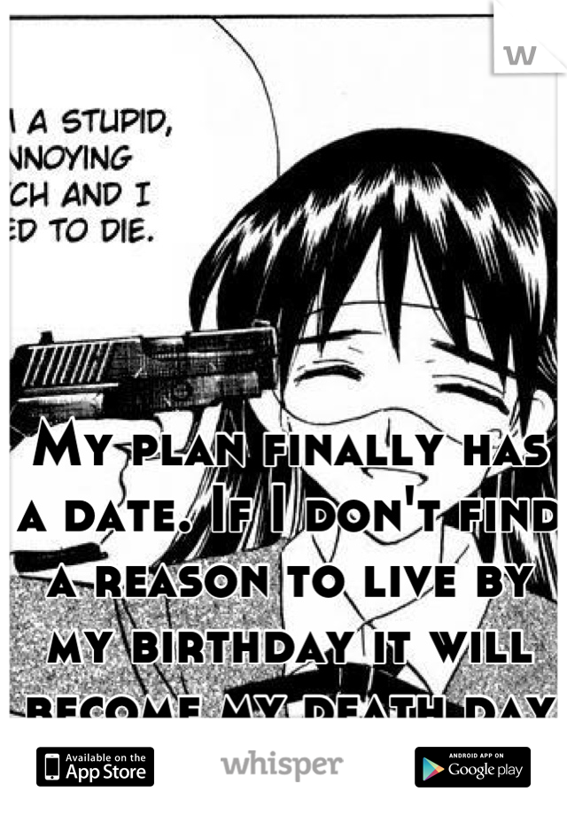 My plan finally has a date. If I don't find a reason to live by my birthday it will become my death day too.