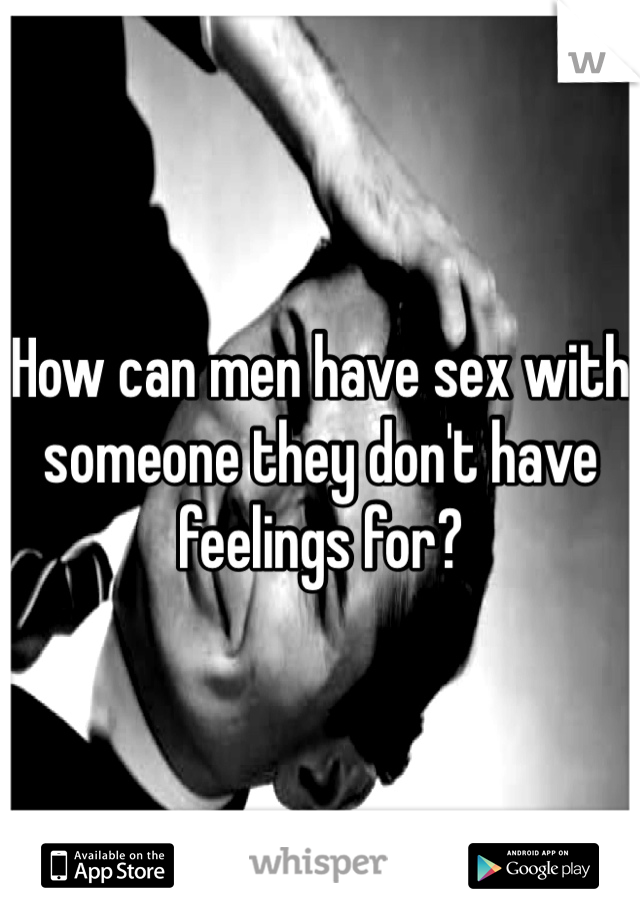How can men have sex with someone they don't have feelings for?
