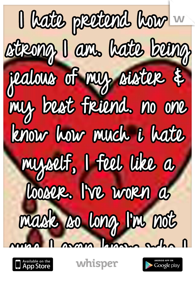 I hate pretend how strong I am. hate being jealous of my sister & my best friend. no one know how much i hate myself, I feel like a looser. I've worn a mask so long I'm not sure I even know who I am.