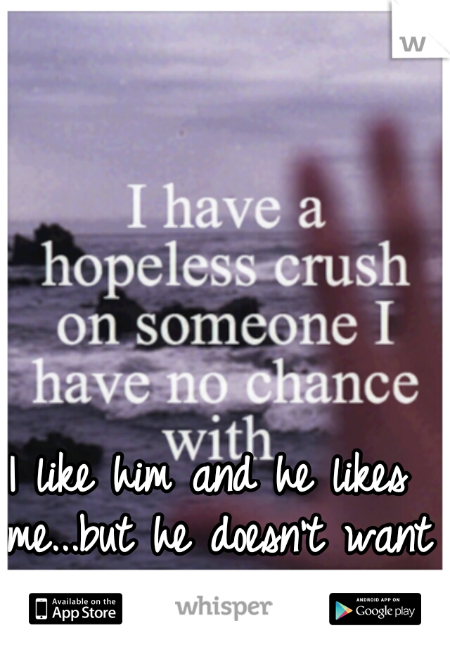 I like him and he likes me...but he doesn't want to date me ;-;