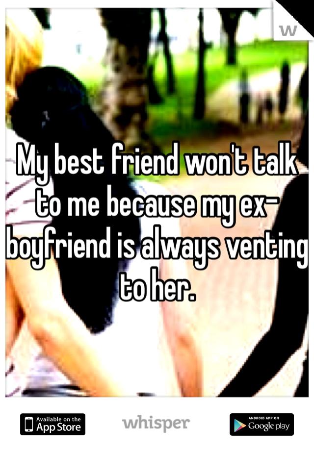 My best friend won't talk to me because my ex-boyfriend is always venting to her.
