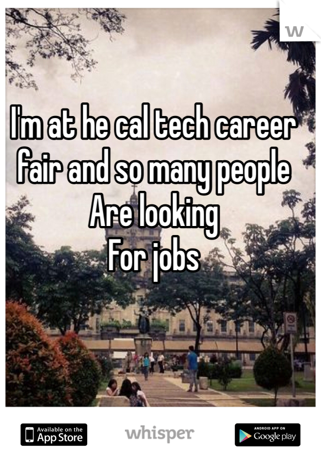 I'm at he cal tech career fair and so many people Are looking For jobs