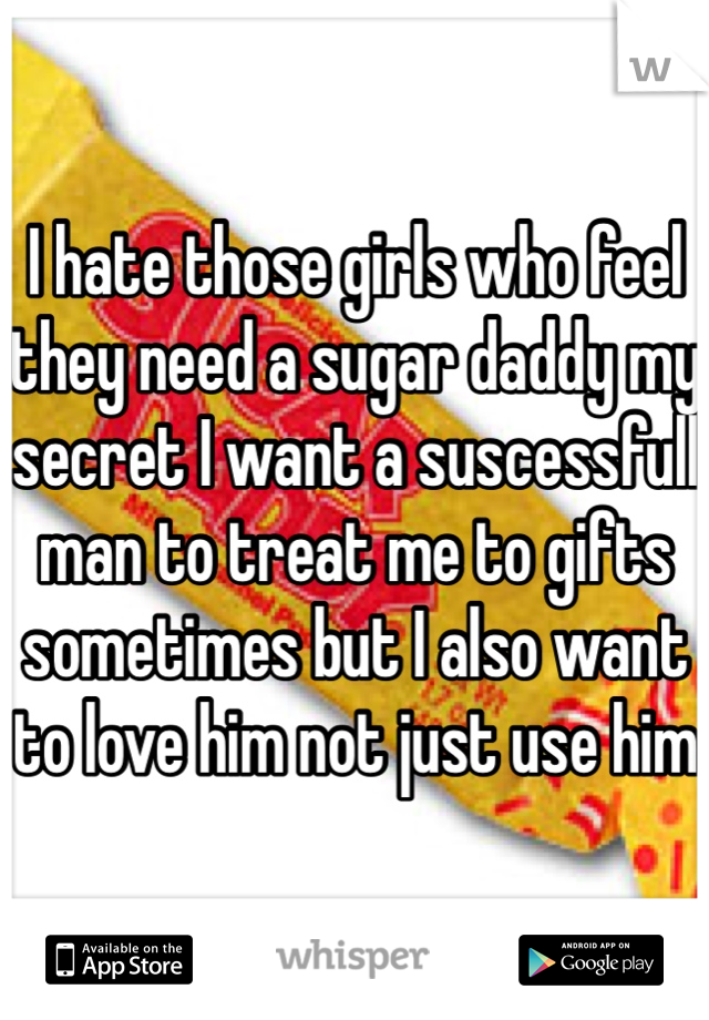 I hate those girls who feel they need a sugar daddy my secret I want a suscessfull man to treat me to gifts sometimes but I also want to love him not just use him