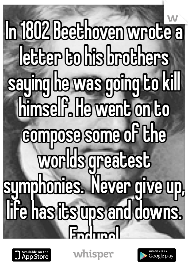 In 1802 Beethoven wrote a letter to his brothers saying he was going to kill himself. He went on to compose some of the worlds greatest symphonies.  Never give up, life has its ups and downs. Endure!