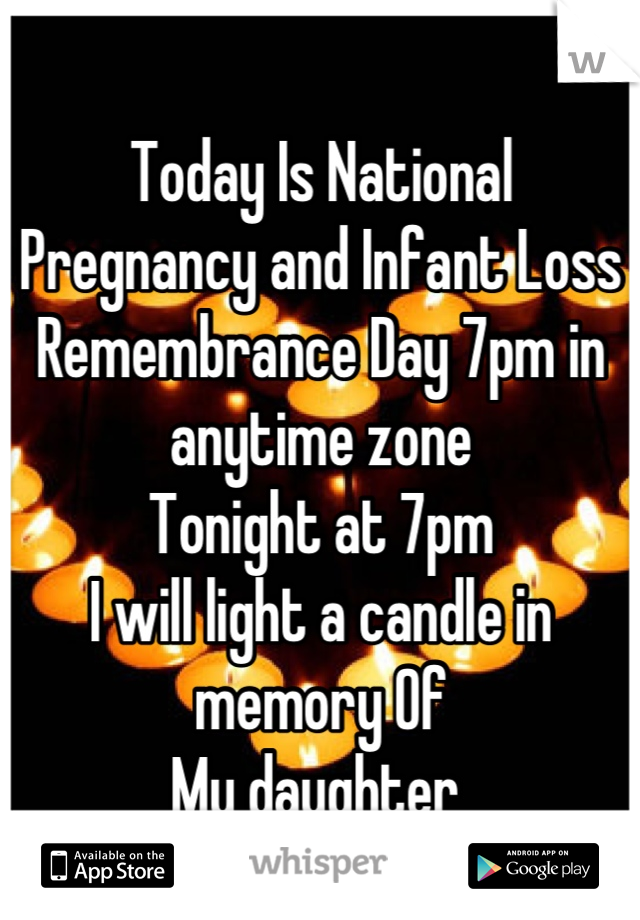 Today Is National Pregnancy and Infant Loss Remembrance Day 7pm in anytime zone  Tonight at 7pm  I will light a candle in memory Of My daughter