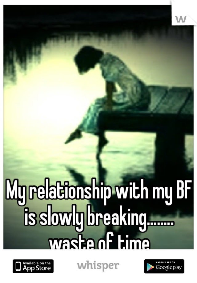 My relationship with my BF is slowly breaking........ waste of time
