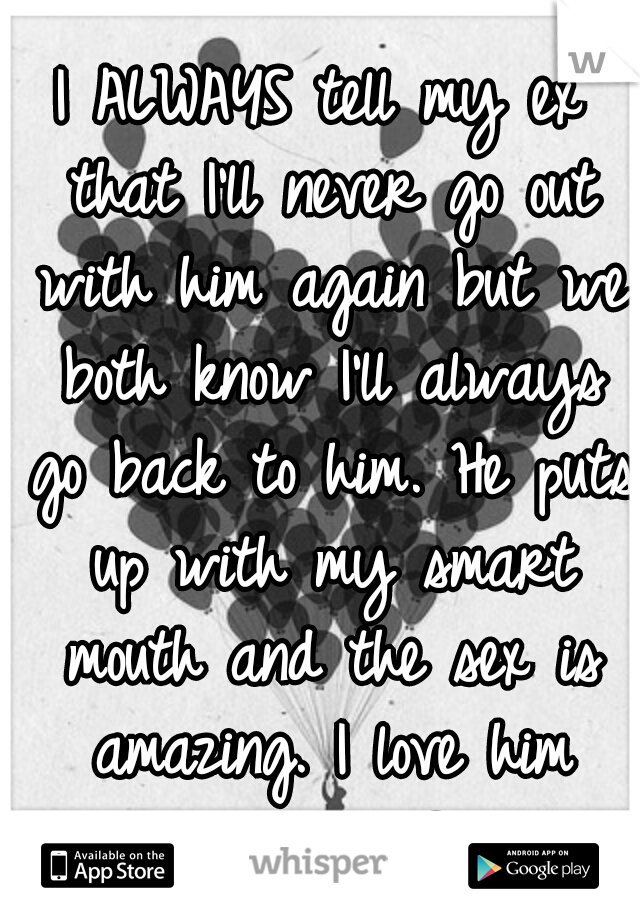 I ALWAYS tell my ex that I'll never go out with him again but we both know I'll always go back to him. He puts up with my smart mouth and the sex is amazing. I love him more than life ♥