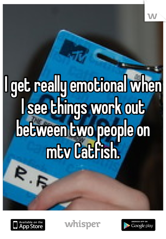 I get really emotional when I see things work out between two people on mtv Catfish.